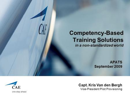 Competency-Based Training Solutions in a non-standardized world APATS September 2009 Capt. Kris Van den Bergh Vice-President Pilot Provisioning.