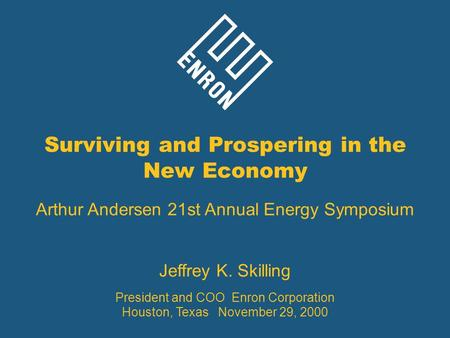 Surviving and Prospering in the New Economy Arthur Andersen 21st Annual Energy Symposium Jeffrey K. Skilling President and COO Enron Corporation Houston,