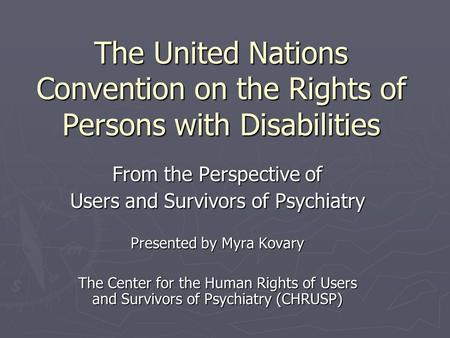 The United Nations Convention on the Rights of Persons with Disabilities From the Perspective of Users and Survivors of Psychiatry Presented by Myra Kovary.