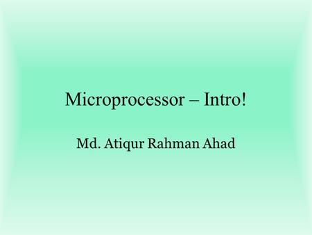 Microprocessor – Intro! Md. Atiqur Rahman Ahad. Introduction to Microcontrollers Parts of computer: CPU, memory, I/O CPU: Control and data path Memory: