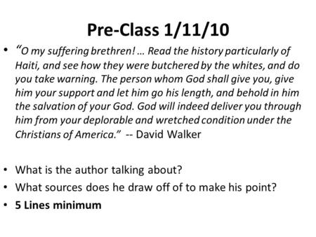 Pre-Class 1/11/10 O my suffering brethren! … Read the history particularly of Haiti, and see how they were butchered by the whites, and do you take warning.