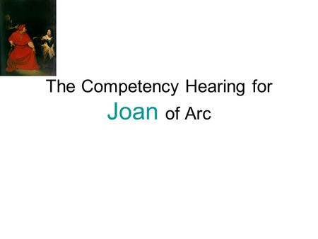 The Competency Hearing for Joan of Arc. Objective: Using various roles you will: 1. develop a stance on her competency. 2. provide all information to.