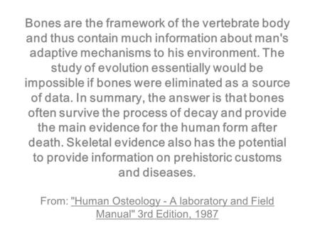Bones are the framework of the vertebrate body and thus contain much information about man's adaptive mechanisms to his environment. The study of evolution.