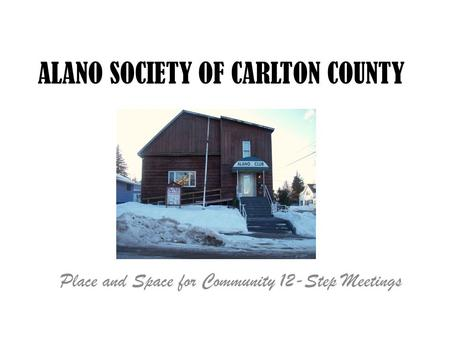 ALANO SOCIETY OF CARLTON COUNTY Place and Space for Community 12-Step Meetings.