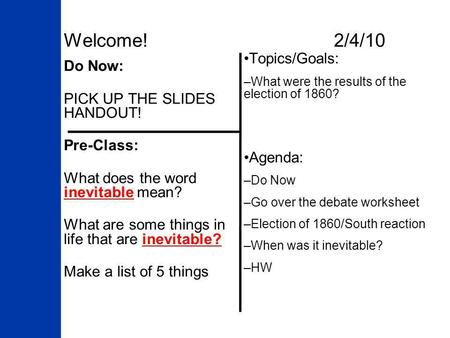 Welcome! 2/4/10 Do Now: PICK UP THE SLIDES HANDOUT! Pre-Class: What does the word inevitable mean? What are some things in life that are inevitable? Make.
