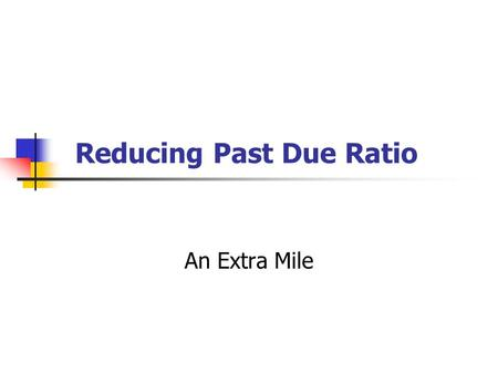 Reducing Past Due Ratio An Extra Mile. Some Ideas Target a realistic goal to reduce past due in absolute amount or percentage. For example – reduce past.