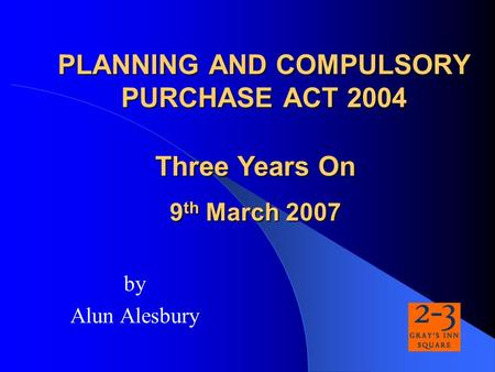 PLANNING AND COMPULSORY PURCHASE ACT 2004 by Alun Alesbury Three Years On 9 th March 2007.