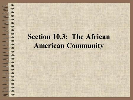 Section 10.3: The African American Community. A. Building the African American Community 1.Slaves created a community where an indigenous culture developed,
