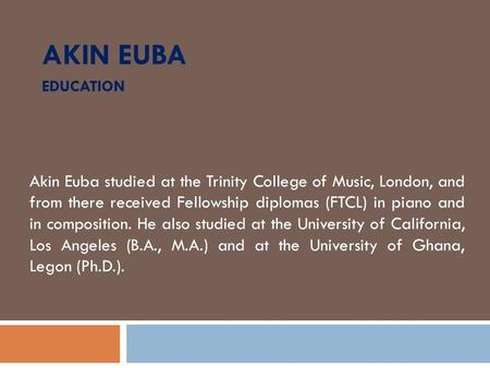 AKIN EUBA EDUCATION Akin Euba studied at the Trinity College of Music, London, and from there received Fellowship diplomas (FTCL) in piano and in composition.
