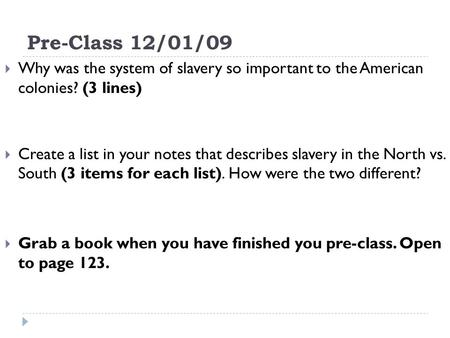 Pre-Class 12/01/09 Why was the system of slavery so important to the American colonies? (3 lines) Create a list in your notes that describes slavery in.