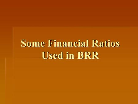 Some Financial Ratios Used in BRR. Financial Condition of Owner (FCO) Answers the question: What is owners capacity to put in more money when needed by.