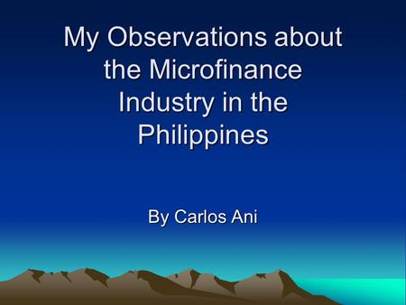 My Observations about the Microfinance Industry in the Philippines By Carlos Ani.