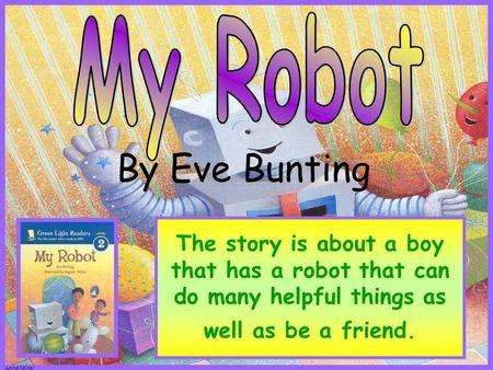 Anne Miller The story is about a boy that has a robot that can do many helpful things as well as be a friend. By Eve Bunting.