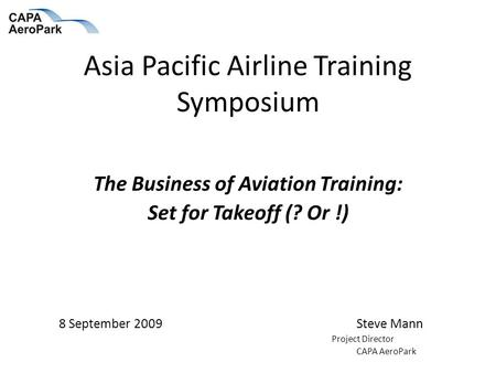 Asia Pacific Airline Training Symposium The Business of Aviation Training: Set for Takeoff (? Or !) 8 September 2009Steve Mann Project Director CAPA AeroPark.