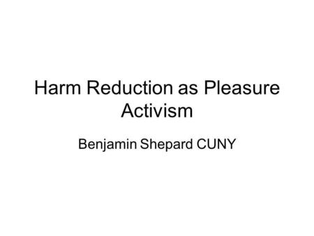 Harm Reduction as Pleasure Activism Benjamin Shepard CUNY.