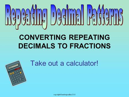 Copyright©amberpasillas2010 CONVERTING REPEATING DECIMALS TO FRACTIONS Take out a calculator!