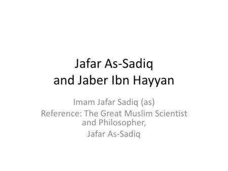 Jafar As-Sadiq and Jaber Ibn Hayyan Imam Jafar Sadiq (as) Reference: The Great Muslim Scientist and Philosopher, Jafar As-Sadiq.
