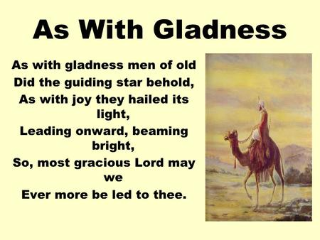 As With Gladness As with gladness men of old Did the guiding star behold, As with joy they hailed its light, Leading onward, beaming bright, So, most gracious.