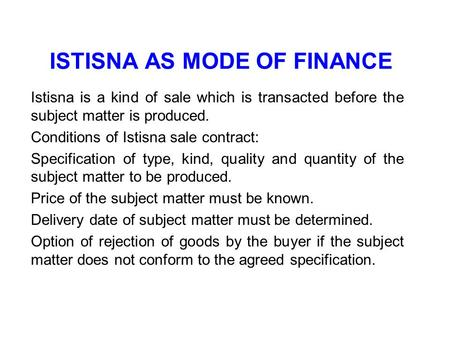 ISTISNA AS MODE OF FINANCE Istisna is a kind of sale which is transacted before the subject matter is produced. Conditions of Istisna sale contract: Specification.