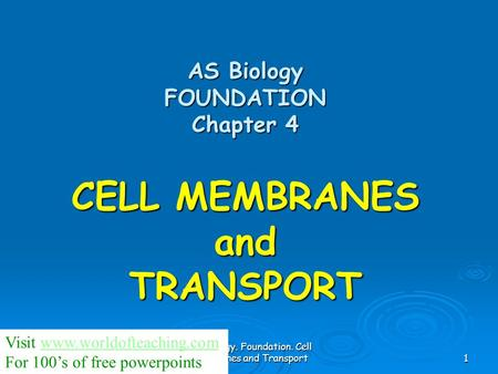 AS Biology. Foundation. Cell membranes and Transport1 AS Biology FOUNDATION Chapter 4 CELL MEMBRANES and TRANSPORT Visit www.worldofteaching.comwww.worldofteaching.com.