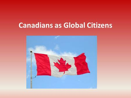 Canadians as Global Citizens. Interconnections: From Local to Global We are connected to other people and places in a number of ways A Global Morning