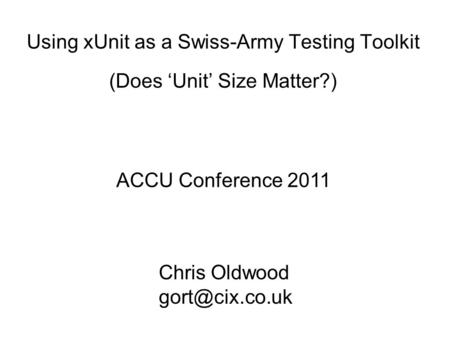 Using xUnit as a Swiss-Army Testing Toolkit (Does Unit Size Matter?) ACCU Conference 2011 Chris Oldwood