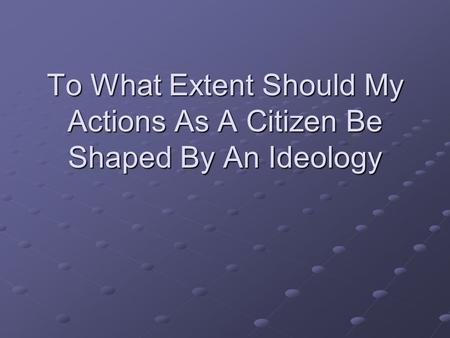 To What Extent Should My Actions As A Citizen Be Shaped By An Ideology.