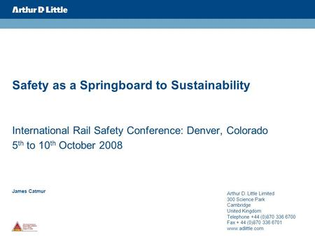 James Catmur Safety as a Springboard to Sustainability International Rail Safety Conference: Denver, Colorado 5 th to 10 th October 2008 Arthur D. Little.
