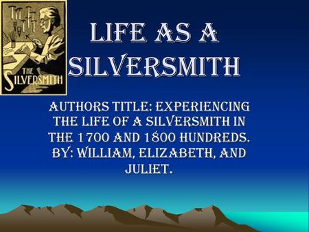 Life as a silversmith Authors title: experiencing the life of a silversmith in the 1700 and 1800 hundreds. BY: William, Elizabeth, and Juliet.