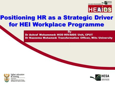 By Dr Ashraf Mohammed: HOD HIV/AIDS Unit, CPUT Dr Nazeema Mohamed: Transformation Officer, Wits University : Positioning HR as a Strategic Driver for HEI.