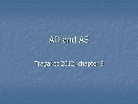 AD and AS Tragakes 2012, chapter 9. Aggregate Demand Aggregate Demand (AD): The total quantity of aggregate output, or real GDP, that all buyers in an.