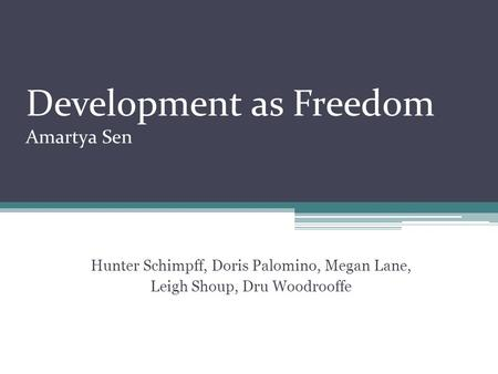 Development as Freedom Amartya Sen Hunter Schimpff, Doris Palomino, Megan Lane, Leigh Shoup, Dru Woodrooffe.