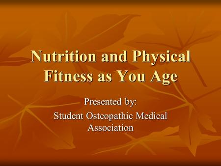 Nutrition and Physical Fitness as You Age Presented by: Student Osteopathic Medical Association.