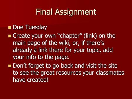 Final Assignment Due Tuesday Due Tuesday Create your own chapter (link) on the main page of the wiki, or, if theres already a link there for your topic,