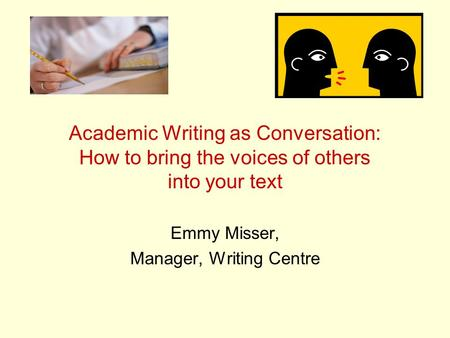 Academic Writing as Conversation: How to bring the voices of others into your text Emmy Misser, Manager, Writing Centre.