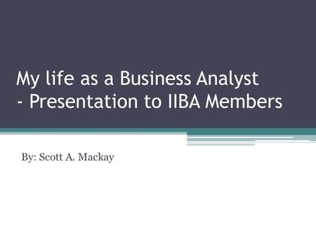 My life as a Business Analyst - Presentation to IIBA Members By: Scott A. Mackay.