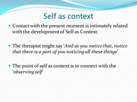 Self as context Contact with the present moment is intimately related with the development of Self as Context. The therapist might say And as you notice.
