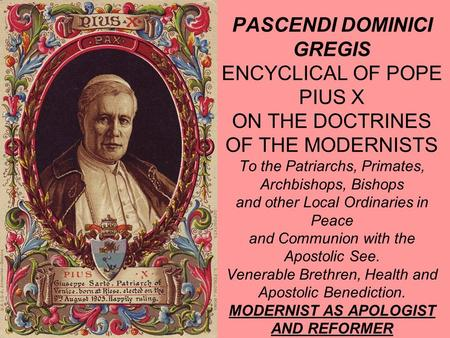 PASCENDI DOMINICI GREGIS ENCYCLICAL OF POPE PIUS X ON THE DOCTRINES OF THE MODERNISTS To the Patriarchs, Primates, Archbishops, Bishops and other Local.