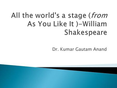 All the world's a stage (from As You Like It )-William Shakespeare