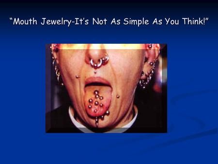 Mouth Jewelry-Its Not As Simple As You Think!. History The ancient Aztecs, Mayans, and tribes of the American Northwest pierced their tongues The ancient.