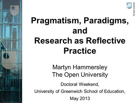 Pragmatism, Paradigms, and Research as Reflective Practice Martyn Hammersley The Open University Doctoral Weekend, University of Greenwich School of Education,