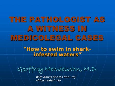 THE PATHOLOGIST AS A WITNESS IN MEDICOLEGAL CASES How to swim in shark- infested waters Geoffrey Mendelsohn, M.D. With bonus photos from my African safari.