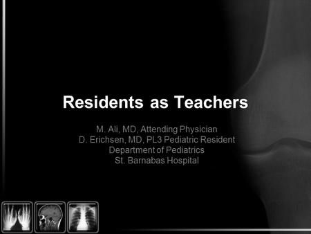 Residents as Teachers M. Ali, MD, Attending Physician D. Erichsen, MD, PL3 Pediatric Resident Department of Pediatrics St. Barnabas Hospital.