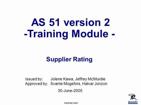 PROPRIETARY AS 51 version 2 -Training Module - Supplier Rating Issued by: Jolene Kawa, Jeffrey McMurdie Approved by: Svante Mogefors, Halvar Jonzon 30-June-2005.