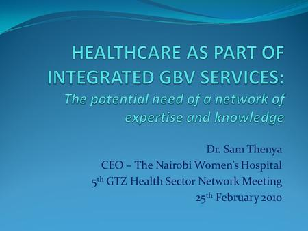Dr. Sam Thenya CEO – The Nairobi Womens Hospital 5 th GTZ Health Sector Network Meeting 25 th February 2010.