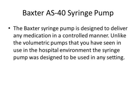 Baxter AS-40 Syringe Pump The Baxter syringe pump is designed to deliver any medication in a controlled manner. Unlike the volumetric pumps that you have.