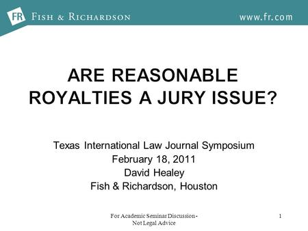 1 Texas International Law Journal Symposium February 18, 2011 David Healey Fish & Richardson, Houston For Academic Seminar Discussion - Not Legal Advice.
