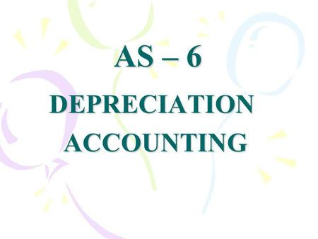 AS – 6 DEPRECIATION ACCOUNTING ACCOUNTING. Depreciation is loss of value of an asset It is a measure of wearing out, consumption or other loss of value.