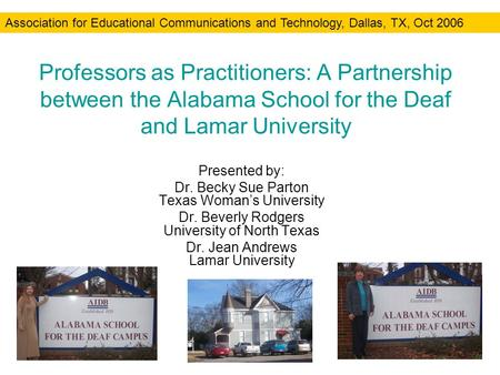 Professors as Practitioners: A Partnership between the Alabama School for the Deaf and Lamar University Presented by: Dr. Becky Sue Parton Texas Womans.