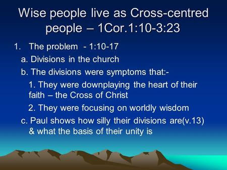 Wise people live as Cross-centred people – 1Cor.1:10-3:23 1.The problem - 1:10-17 a. Divisions in the church b. The divisions were symptoms that:- 1. They.